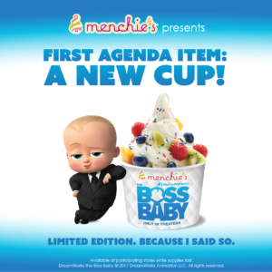 "'The Boss Baby,' an animated movie released in March 2017, was incorporated into LTO character cups.An ad image depicts the main character from the animated movie 'The Boss Baby' leaning against a cup of froyo that has the Menchie's and DreamWorks logos and the words ""The Boss Baby only in theaters"" printed on the cup. The top of the ad image reads, ""Menchie's presents First Agenda Item: A New Cup!"""